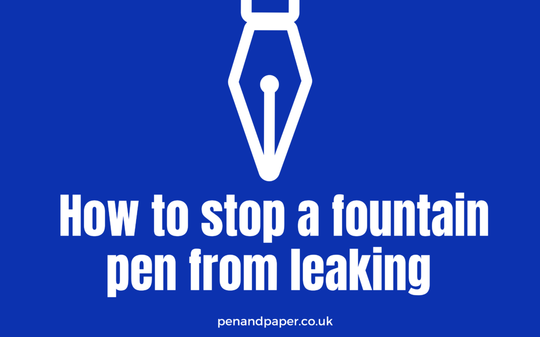 How To Stop A Fountain Pen From Leaking | PLUS Essential Fountain Pen Tips